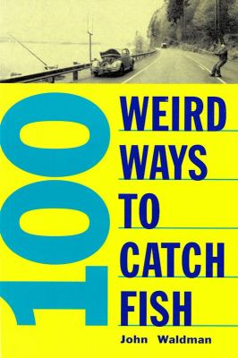 100 Weird Ways to Catch Fish by John Waldmann